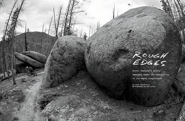 Writer Mike Ferrentino and photographer Bob Allen take us behind Butte, Montana's gritty demeanor, which masks the tranquility of its empty singletrack. Find out why the hometown of Evel Knievel offers much more than just motorcycles and copper mines.