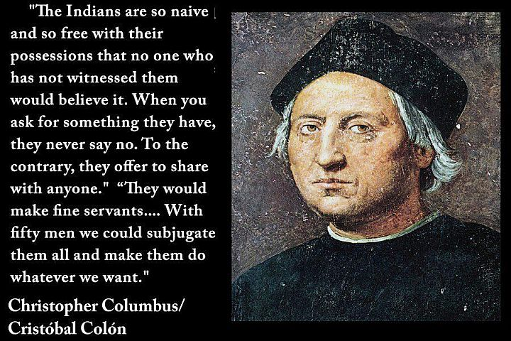 "Upon planting the flag of Spain in the ""new world"" Columbus reportedly told the leader of the native Arawaks, ""Dude, I just discovered your country for you. You totally owe me some gold. And slaves. Slaves would be rad."" Surprisingly, Columbus is not considered a hero by all."